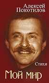 Алексей Покотилов -Мой мир. Стихи