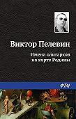 Виктор Пелевин -Имена олигархов на карте Родины