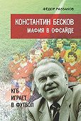 Федор Раззаков -Константин Бесков. Мафия в офсайде. КГБ играет в футбол