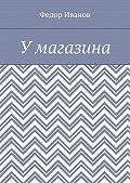 Федор Иванов -У магазина