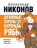 Александр Никонов - Духовные скрепы от Курочки Рябы