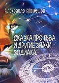 Александр Кормашов -Сказка про Льва и другие знаки Зодиака. И что со Львом было, и кто это сделал