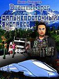 Денис Карнаков - Внешний враг. Книга первая. Дальневосточный экспресс (версия 2.1)