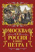 Михаил Вострышев -Москва и Россия в эпоху Петра I
