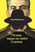 Яков Рабинович - Почему евреи не любят Сталина
