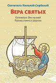 Святитель Николай Сербский (Велимирович) -Вера святых. Катехизис Восточной Православной Церкви