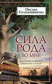 О. В. Солодовникова - Сила рода во мне. Как понять и познать свою связь с родом. Руководство для новичков