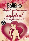 Диана Балыко -Давай займемся любовью! Секс возвращается