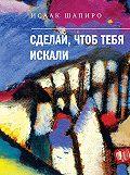 Исаак Шапиро - Сделай, чтоб тебя искали (сборник)