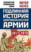 Питер Кенез -Подлинная история Добровольческой армии. 1917–1918