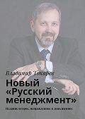 Владимир Токарев -Новый «Русский менеджмент». Издание второе, исправленное идополненное
