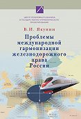 В. И. Якунин -Проблемы международной гармонизации железнодорожного права России