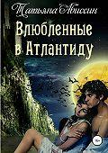 Татьяна Абиссин -Влюбленные в Атлантиду