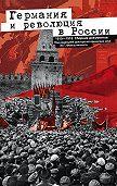 Юрий Фельштинский - Германия и революция в России. 1915–1918. Сборник документов