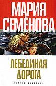 Мария Семёнова - Лебединая Дорога (сборник)