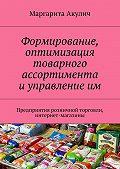 Маргарита Акулич -Формирование, оптимизация товарного ассортимента и управление им. Предприятия розничной торговли, интернет-магазины