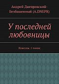 Андрей Днепровский-Безбашенный (A.DNEPR) -У последней любовницы. Новеллы. 1томик