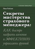 Иван Рыбкин -Секреты мастерства страхового менеджера: как быстро набрать агентов и эффективно управлять группой