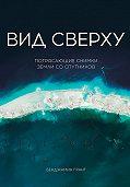 Бенджамин Грант -Вид сверху: Потрясающие снимки Земли со спутников