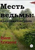 Вадим Кучеренко -Месть ведьмы: продолжение рода