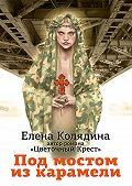 Елена Колядина -Под мостом из карамели