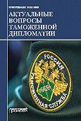 Коллектив авторов -Актуальные вопросы таможенной дипломатии. Коллективная монография