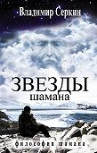 Владимир Серкин -Звезды Шамана. Философия Шамана