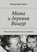 Владимир Герун -Мама идеревня Вишур. Жизнь Российского поэта изглубинки