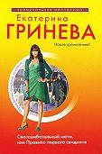 Екатерина Гринева - Сногсшибательный мачо, или Правило первого свидания