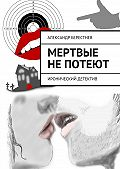 Александр Берестнев - Мертвые непотеют