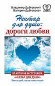 Валерия Дубковская -Нектар для души: дороги любви