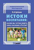 Виталий Еремин -Истоки воспитания: каким мы хотим видеть новое поколение в России?
