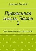 Дмитрий Луговой -Прерванная мысль. Часть 2. Сборник неоконченных произведений