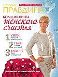 Наталия Правдина - Большая книга женского счастья