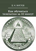 В. Жиглов -Как обучиться телепатии за10минут