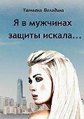 Татьяна Володина -Я в мужчинах защиты искала…