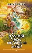 Ольга Пашнина -Королева сыра, или Хочу по любви!