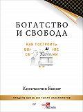 Константин Бакшт -Богатство и свобода. Как построить благосостояние своими руками