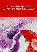Валентина Островская - Символы для работы с мыслями. Часть 4