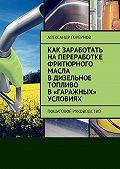 Александр Горбунов -Как заработать напереработке фритюрного масла вдизельное топливо в«гаражных» условиях. Пошаговое руководство