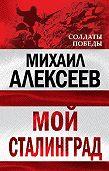 Михаил Николаевич Алексеев - Мой Сталинград