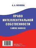 А. Потапова - Право интеллектуальной собственности. Самое важное