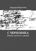 Эдуард Береснев - С черновика. Любовь, религия и дружба