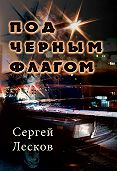 Сергей Лесков -Под чёрным флагом