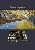 Павел Морозов -Собрание камерных сочинений. Ноты вкармане. Том1