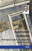 Анатолий Георгиевич Алексин -Мой брат играет на кларнете (сборник рассказов)