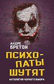 Андре Бретон -Психопаты шутят. Антология черного юмора