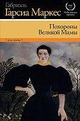 Габриэль Гарсия Маркес - Похороны Великой Мамы (сборник)