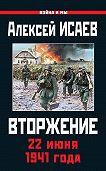 Алексей Исаев -Вторжение. 22 июня 1941 года