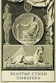 Антуан д'Оливе -Золотые стихи Пифагора, объясненные и впервые переведенные в эвмолпических французских стихах, предваряемые рассуждением о сущности и форме поэзии у главных народов земли